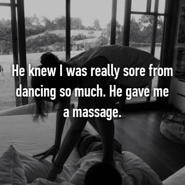 He knew I was really sore from dancing so much. He gave me a massage.