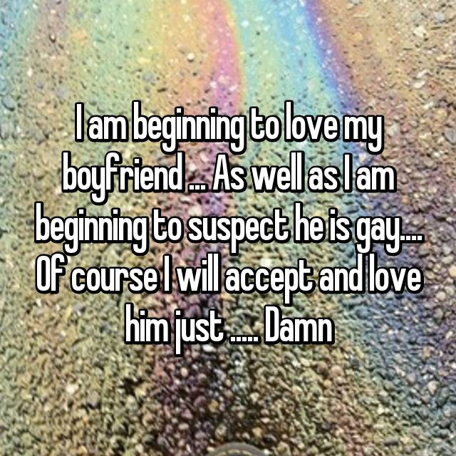 I am beginning to love my boyfriend ... As well as I am beginning to suspect he is gay.... Of course I will accept and love him just ..... Damn 💔