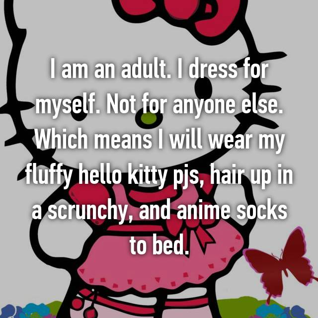 I am an adult. I dress for myself. Not for anyone else. Which means I will wear my fluffy hello kitty pjs, hair up in a scrunchy, and anime socks to bed.