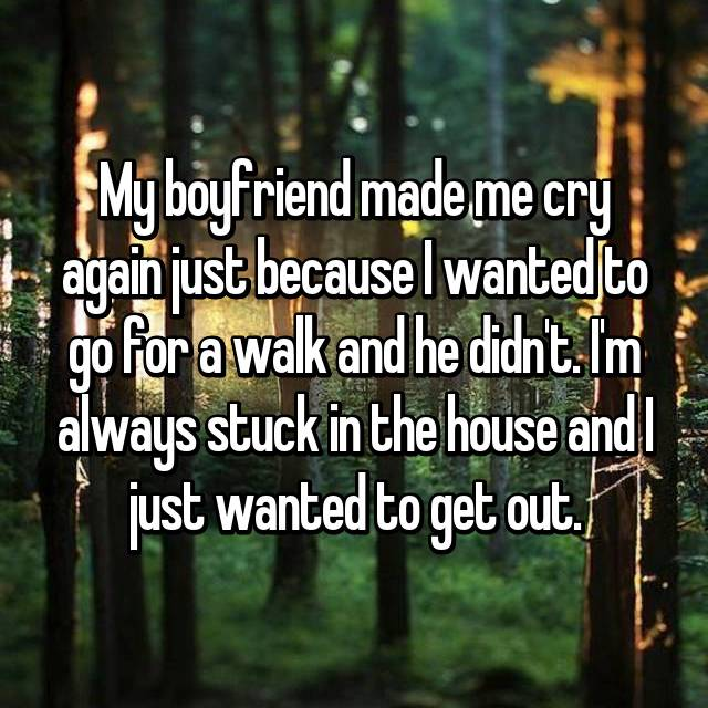 My boyfriend made me cry again just because I wanted to go for a walk and he didn't. I'm always stuck in the house and I just wanted to get out.
