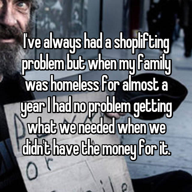 I've always had a shoplifting problem but when my family was homeless for almost a year I had no problem getting what we needed when we didn't have the money for it.