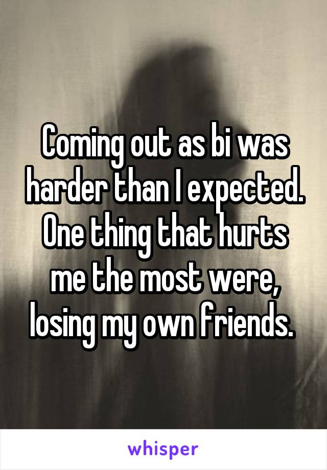 Coming out as bi was harder than I expected. One thing that hurts me the most were, losing my own friends.