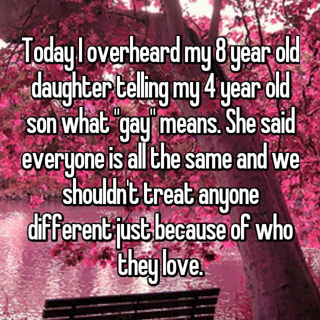 "Today I overheard my 8 year old daughter telling my 4 year old son what ""gay"" means. She said everyone is all the same and we shouldn't treat anyone different just because of who they love. 😊💪🏼"