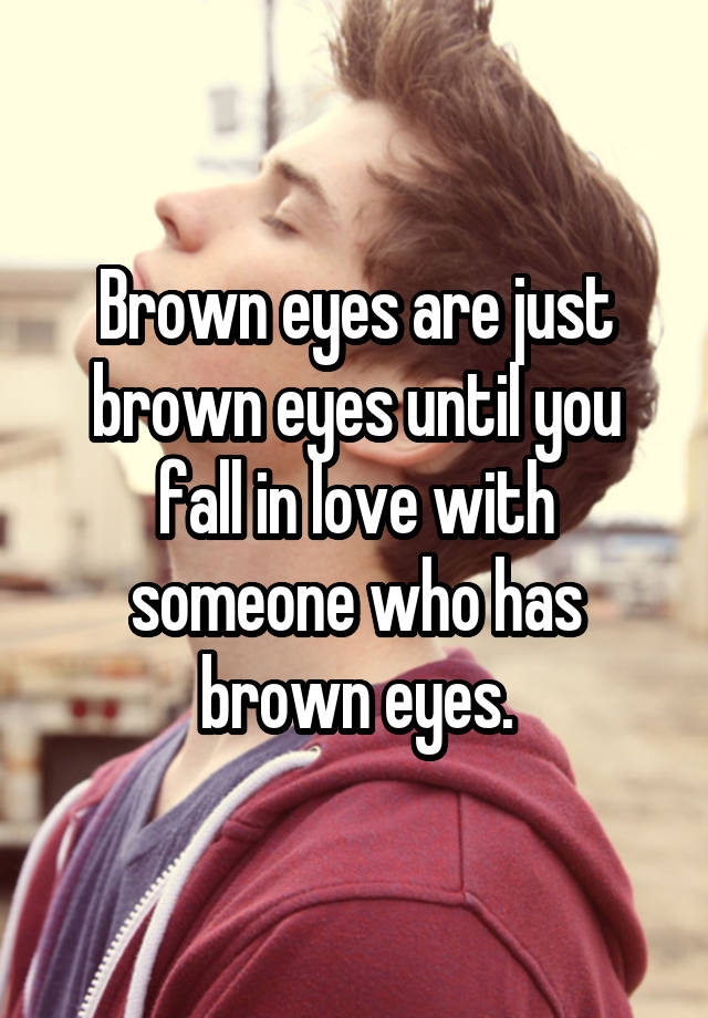 brown eyes are just brown eyes until you fall in love with