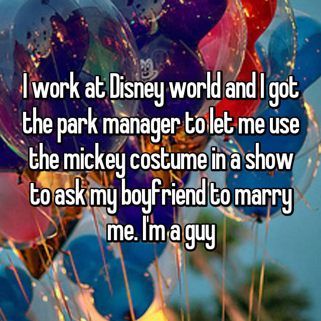 I work at Disney world and I got the park manager to let me use the mickey costume in a show to ask my boyfriend to marry me. I'm a guy