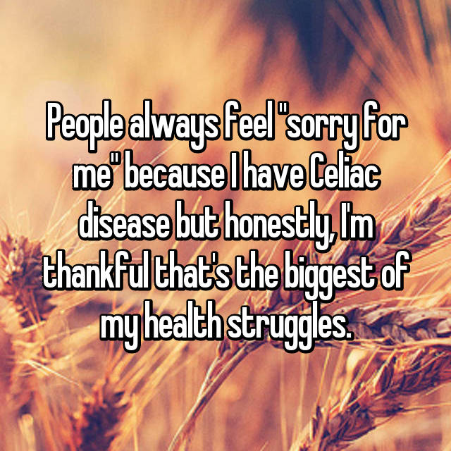 "People always feel ""sorry for me"" because I have Celiac disease but honestly, I'm thankful that's the biggest of my health struggles."