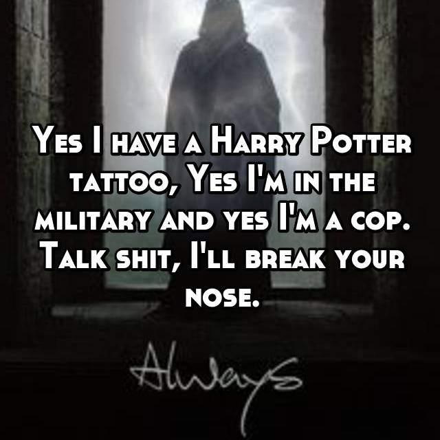 Yes I have a Harry Potter tattoo, Yes I'm in the military and yes I'm a cop. Talk shit, I'll break your nose.