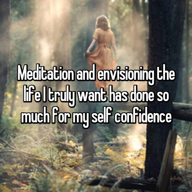 Meditation and envisioning the life I truly want has done so much for my self confidence