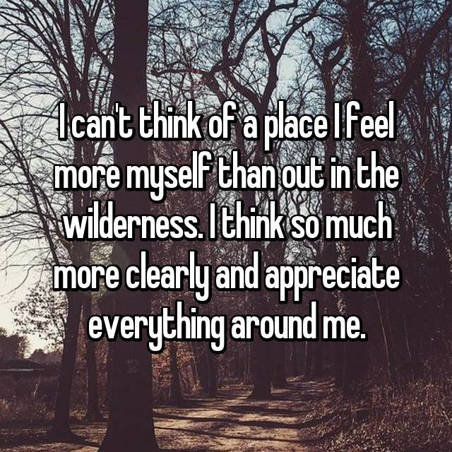 I can't think of a place I feel more myself than out in the wilderness. I think so much more clearly and appreciate everything around me.