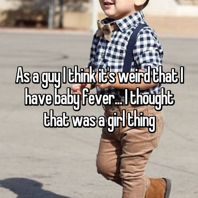 As a guy I think it's weird that I have baby fever... I thought that was a girl thing