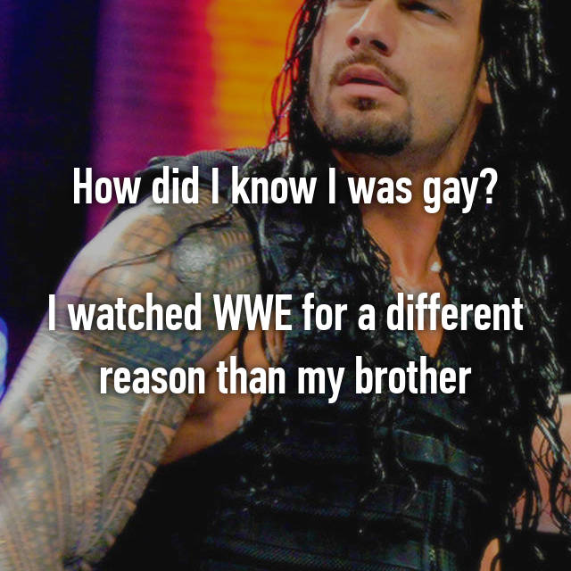 How did I know I was gay?  I watched WWE for a different reason than my brother