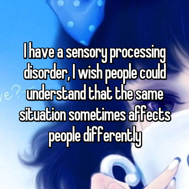 I have a sensory processing disorder, I wish people could understand that the same situation sometimes affects people differently