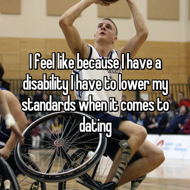 I feel like because I have a disability I have to lower my standards when it comes to dating