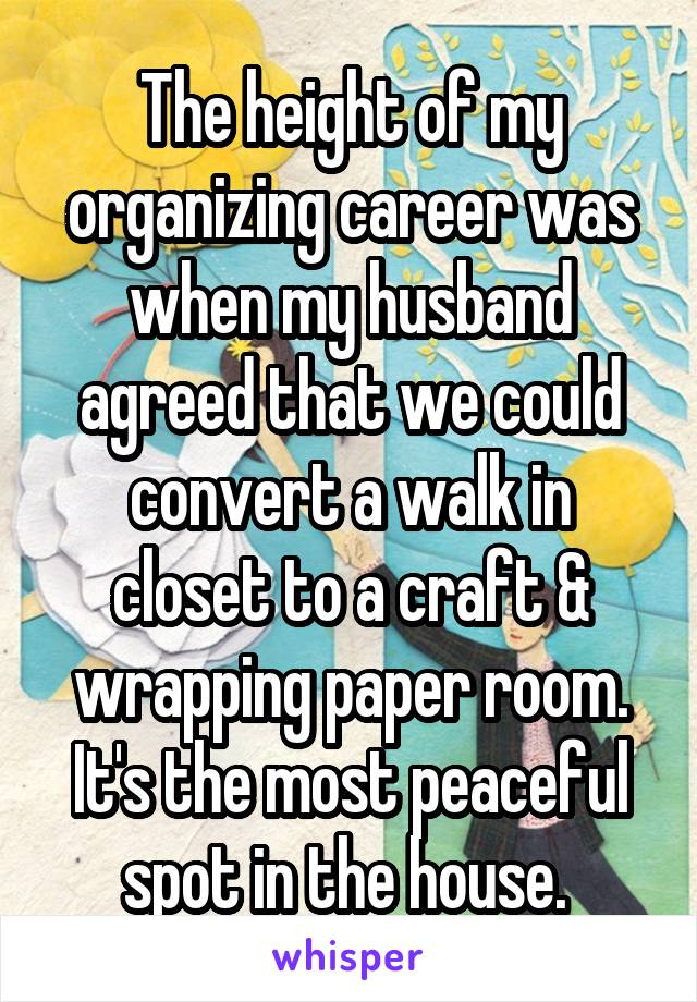 The height of my organizing career was when my husband agreed that we could convert a walk in closet to a craft & wrapping paper room. It