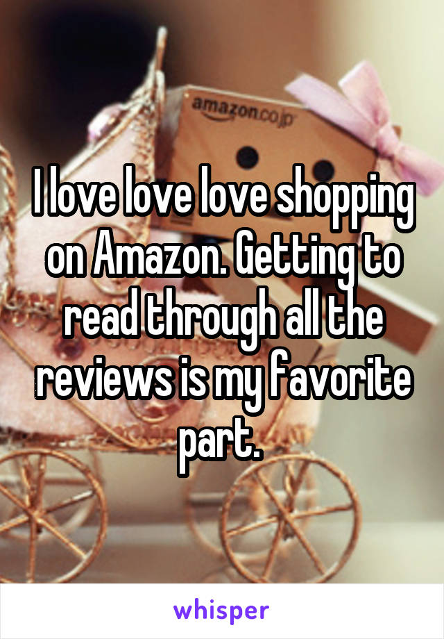 I love love love shopping on Amazon. Getting to read through all the reviews is my favorite part.