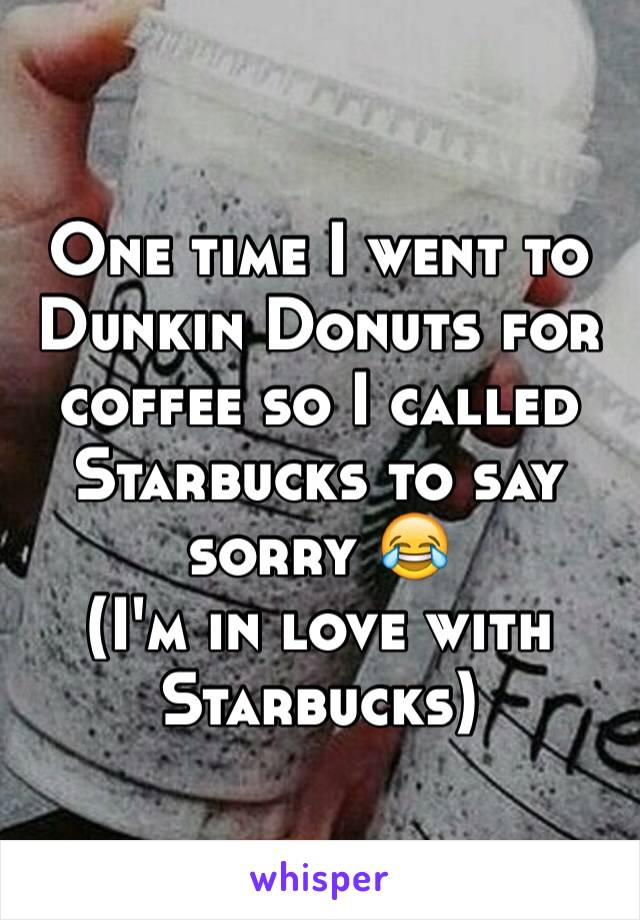One time I went to Dunkin Donuts for coffee so I called Starbucks to say sorry �� (I
