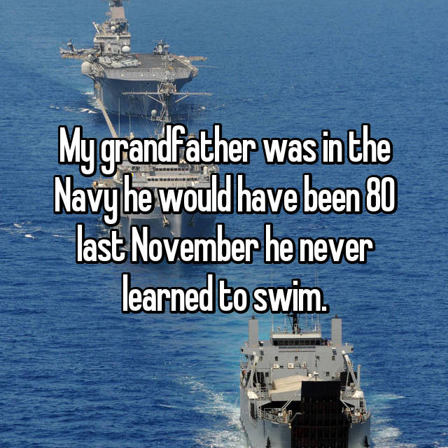 My grandfather was in the Navy he would have been 80 last November he never learned to swim.