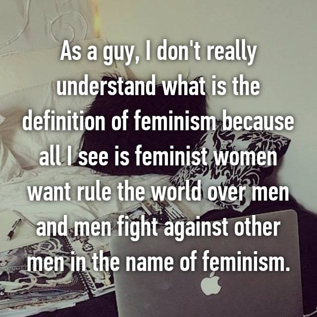 As a guy, I don't really understand what is the definition of feminism because all I see is feminist women want rule the world over men and men fight against other men in the name of feminism.