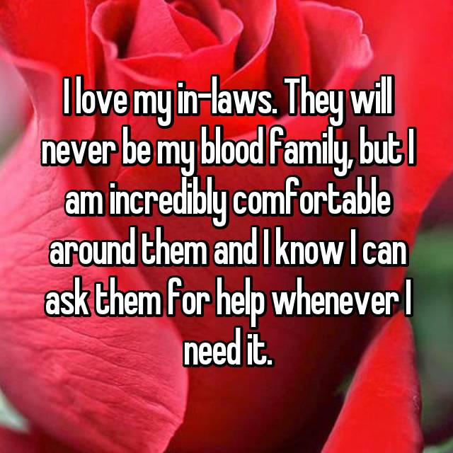I love my in-laws. They will never be my blood family, but I am incredibly comfortable around them and I know I can ask them for help whenever I need it.