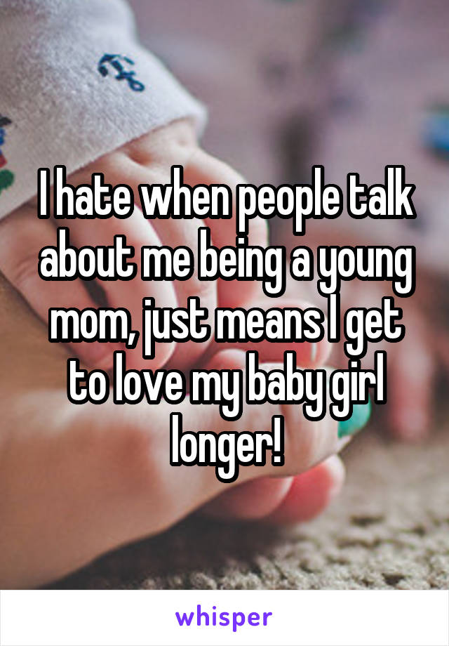 I hate when people talk about me being a young mom, just means I get to