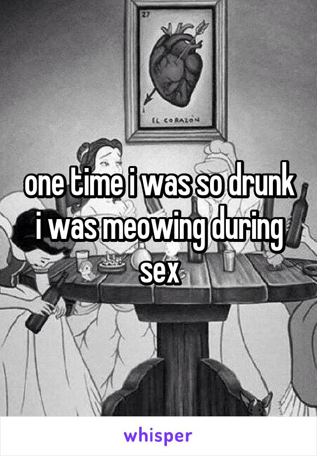one time i was so drunk i was meowing during sex