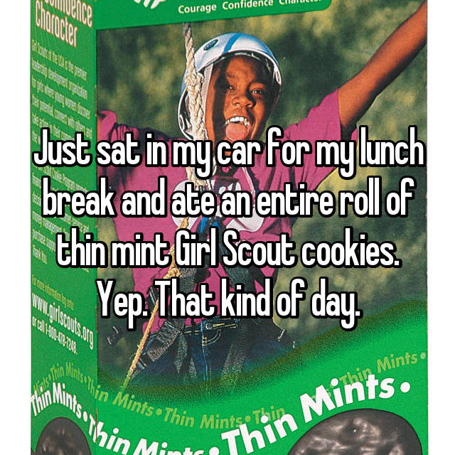 Just sat in my car for my lunch break and ate an entire roll of thin mint Girl Scout cookies. Yep. That kind of day.