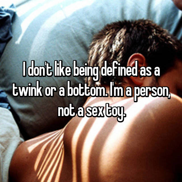 I don't like being defined as a twink or a bottom. I'm a person, not a sex toy.