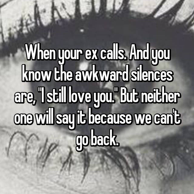 """When your ex calls. And you know the awkward silences are, """"I still love you."""" But neither one will say it because we can't go back."""