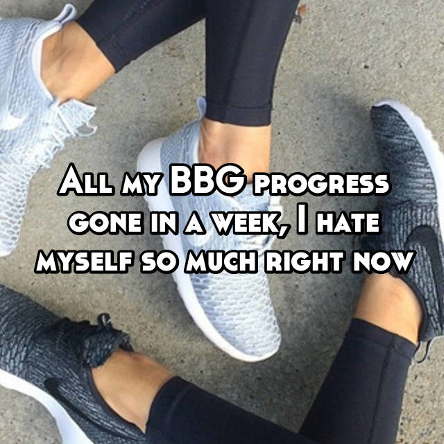 All my BBG progress gone in a week, I hate myself so much right now