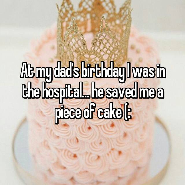 At my dad's birthday I was in the hospital… he saved me a piece of cake (: