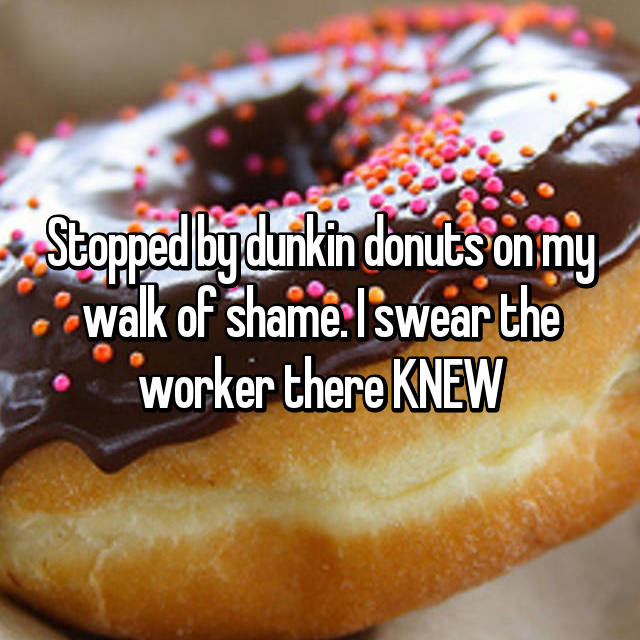 Stopped by dunkin donuts on my walk of shame. I swear the worker there KNEW