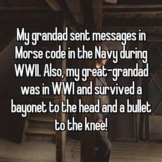 My grandad sent messages in Morse code in the Navy during WWII. Also, my great-grandad was in WWI and survived a bayonet to the head and a bullet to the knee!