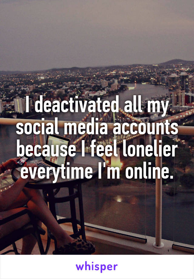 I deactivated all my social media accounts because I feel lonelier everytime I'm online.