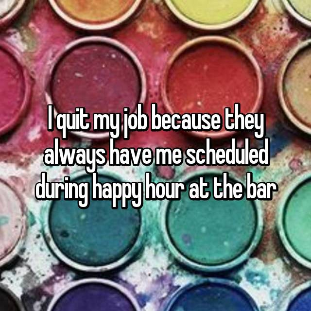 I quit my job because they always have me scheduled during happy hour at the bar