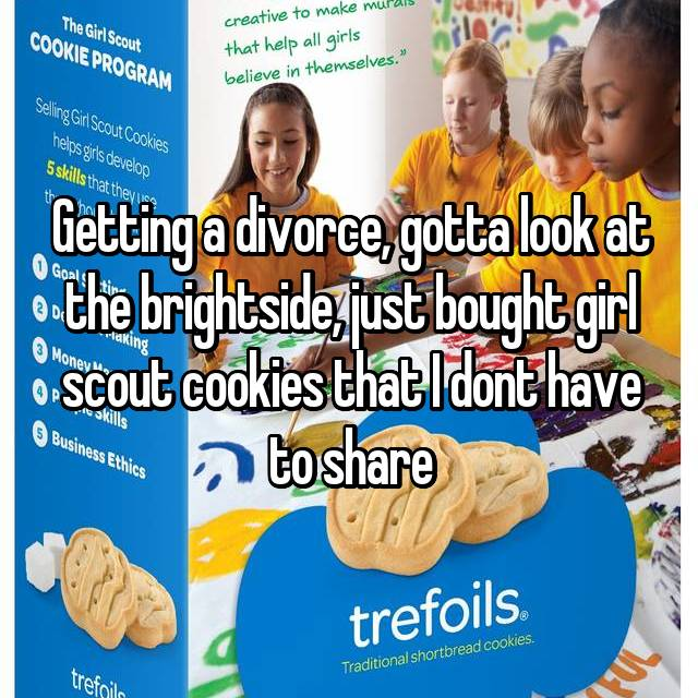 Getting a divorce, gotta look at the brightside, just bought girl scout cookies that I dont have to share