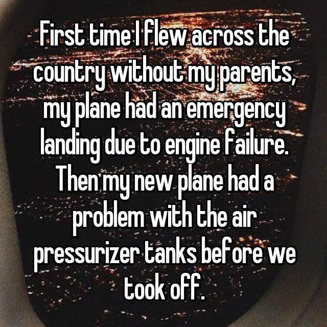 First time I flew across the country without my parents, my plane had an emergency landing due to engine failure. Then my new plane had a problem with the air pressurizer tanks before we took off.