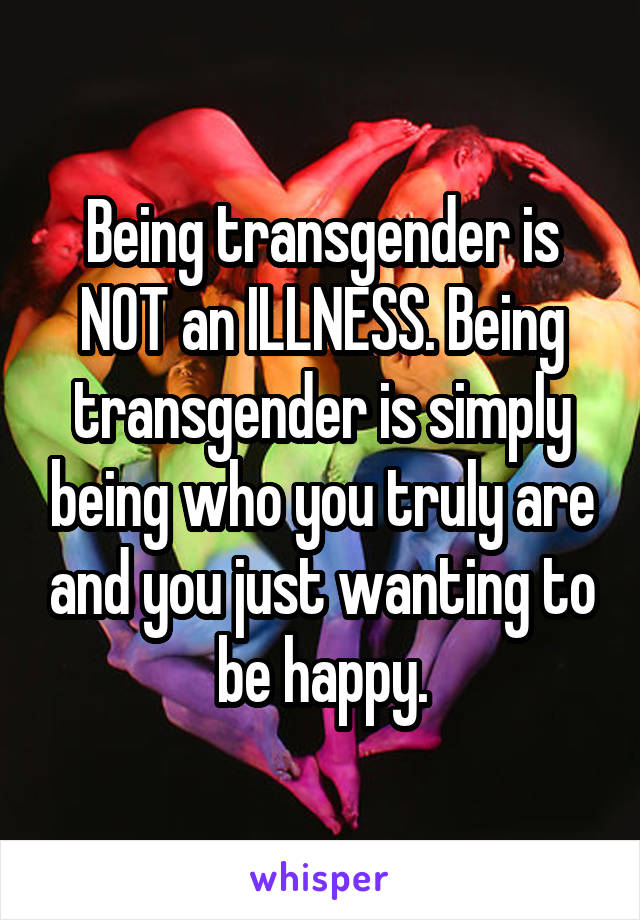 Being transgender is NOT an ILLNESS. Being transgender is simply being who you truly are and you just wanting to be happy.
