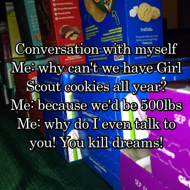 Conversation with myself Me: why can't we have Girl Scout cookies all year? Me: because we'd be 500lbs Me: why do I even talk to you! You kill dreams!