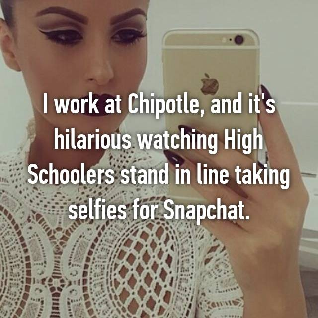 I work at Chipotle, and it's hilarious watching High Schoolers stand in line taking selfies for Snapchat.