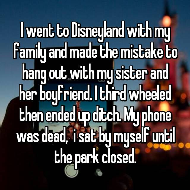 I went to Disneyland with my family and made the mistake to hang out with my sister and her boyfriend. I third wheeled then ended up ditch. My phone was dead,  i sat by myself until the park closed.