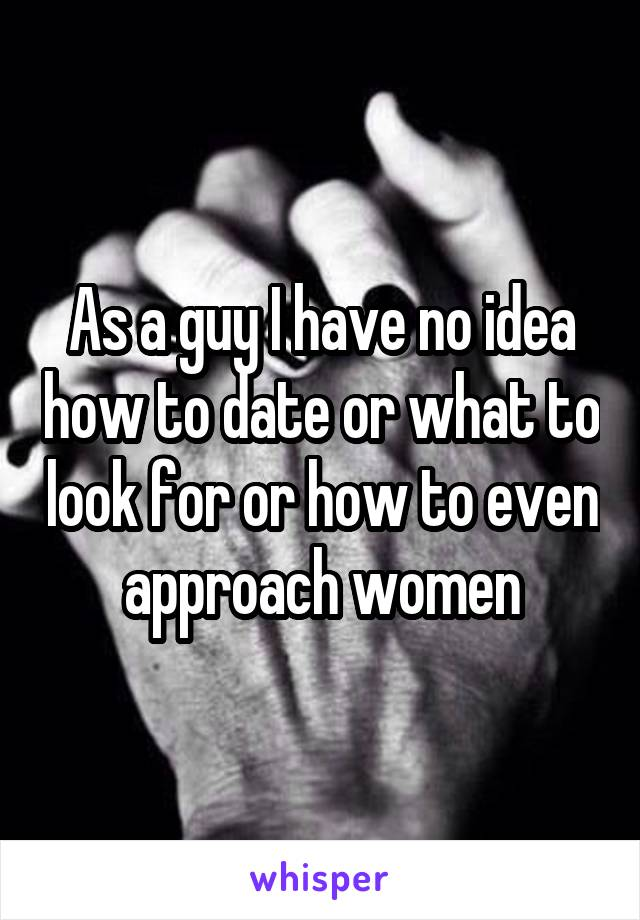 As a guy I have no idea how to date or what to look for or how to even
