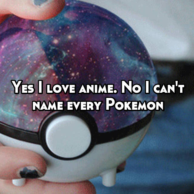 Yes I love anime. No I can't name every Pokemon