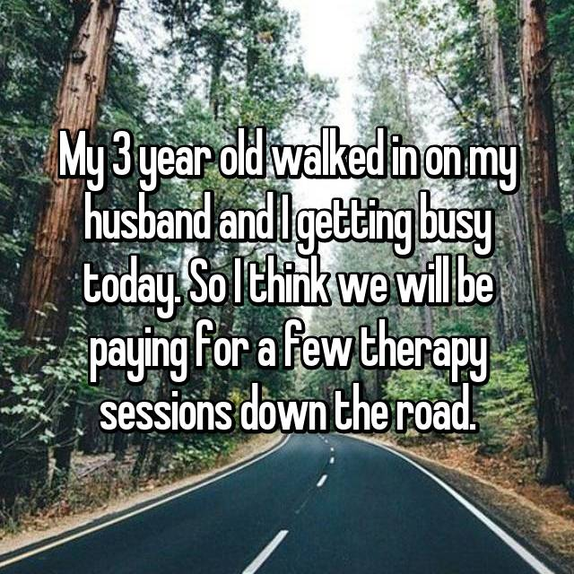 My 3 year old walked in on my husband and I getting busy today. So I think we will be paying for a few therapy sessions down the road.