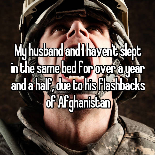 My husband and I haven't slept in the same bed for over a year and a half, due to his flashbacks of Afghanistan
