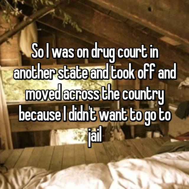 So I was on drug court in another state and took off and moved across the country because I didn't want to go to jail