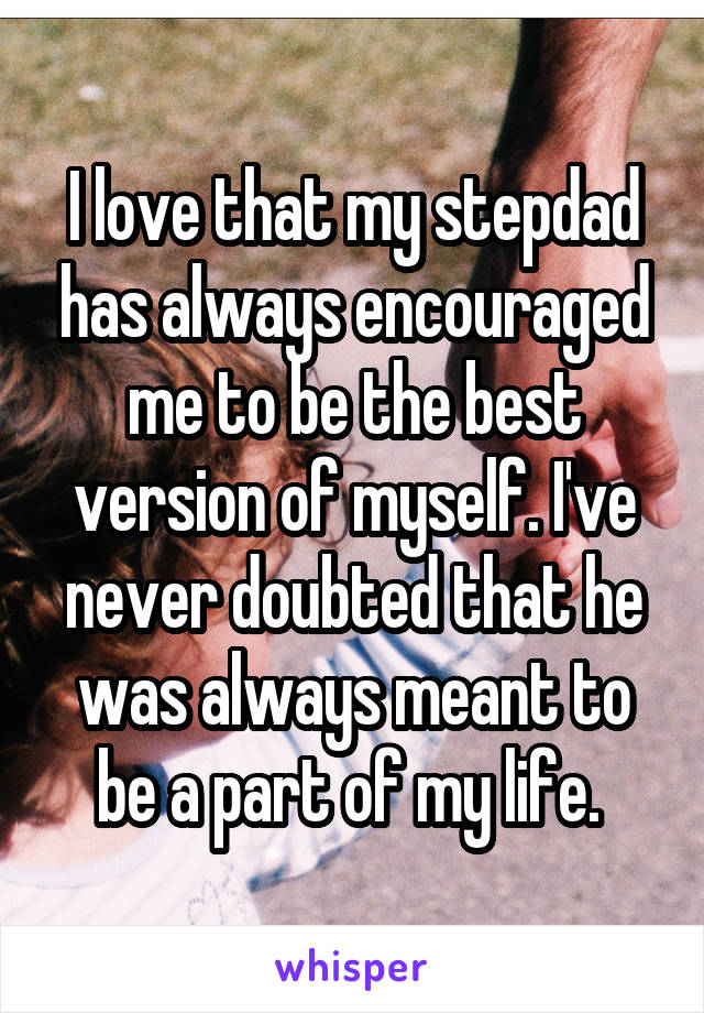 I love that my stepdad has always encouraged me to be the best version of myself. I