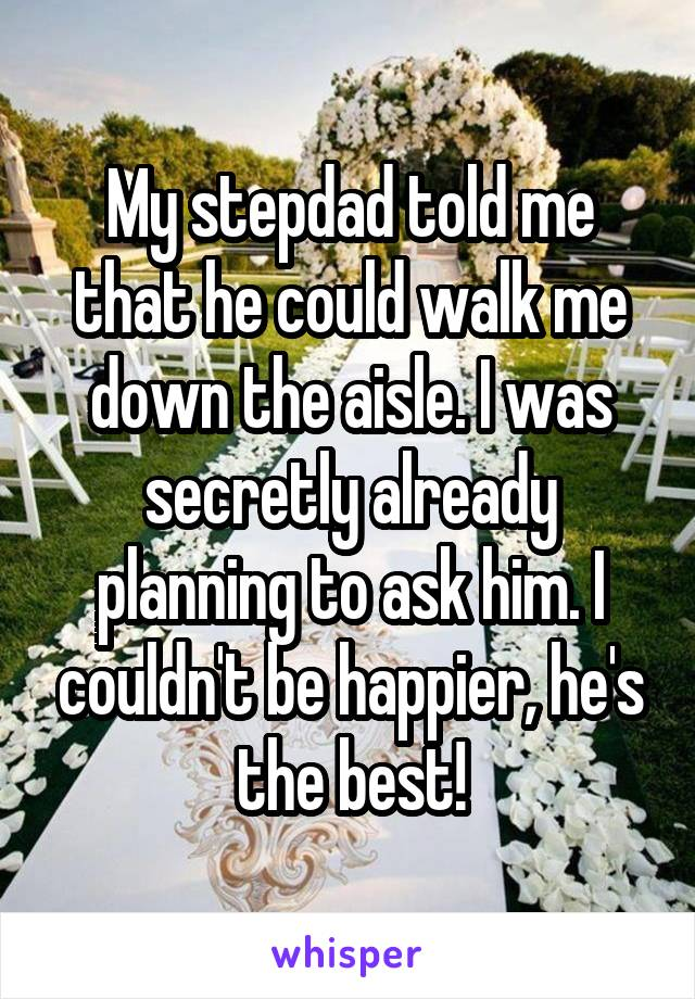 My stepdad told me that he could walk me down the aisle. I was secretly already planning to ask him. I couldn