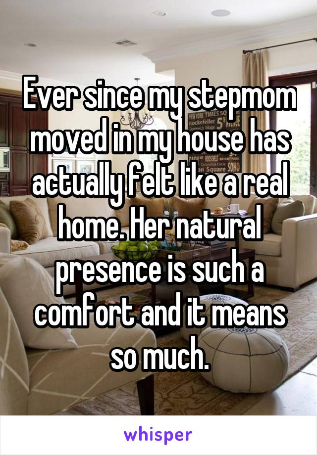 Ever since my stepmom moved in my house has actually felt like a real home. Her natural presence is such a comfort and it means so much.
