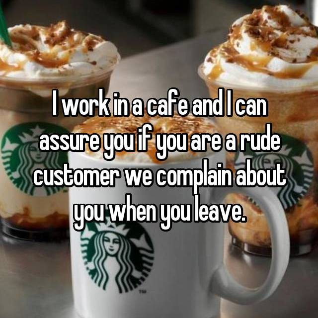 I work in a cafe and I can assure you if you are a rude customer we complain about you when you leave.