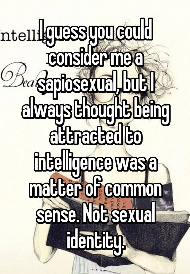 I guess you could consider me a sapiosexual, but I always thought being attracted to intelligence was a matter of common sense. Not sexual identity.